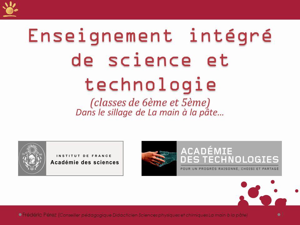 Enseignement intégré de science et technologie (classes de 6ème et 5ème) Dans le sillage de La main à la pâte… 1Frédéric Pérez ( Conseiller pédagogiqu