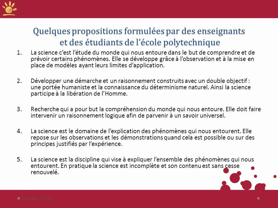 Quelques propositions formulées par des enseignants et des étudiants de lécole polytechnique 1.La science cest létude du monde qui nous entoure dans le but de comprendre et de prévoir certains phénomènes.