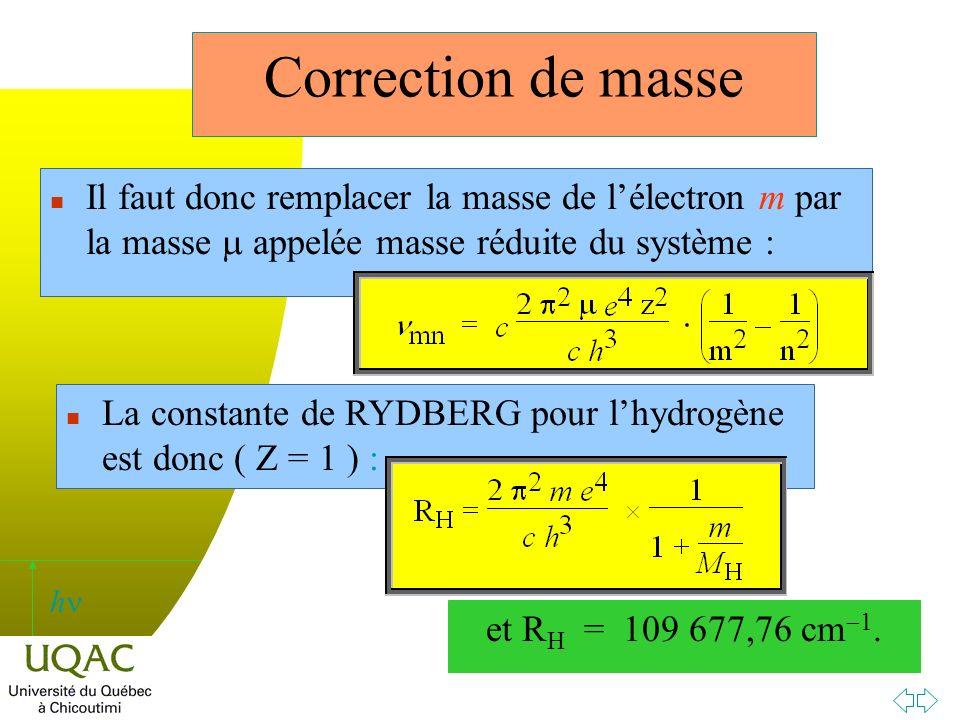 h Il faut donc remplacer la masse de lélectron m par la masse appelée masse réduite du système : n La constante de RYDBERG pour lhydrogène est donc ( Z = 1 ) : et R H = 109 677,76 cm 1.