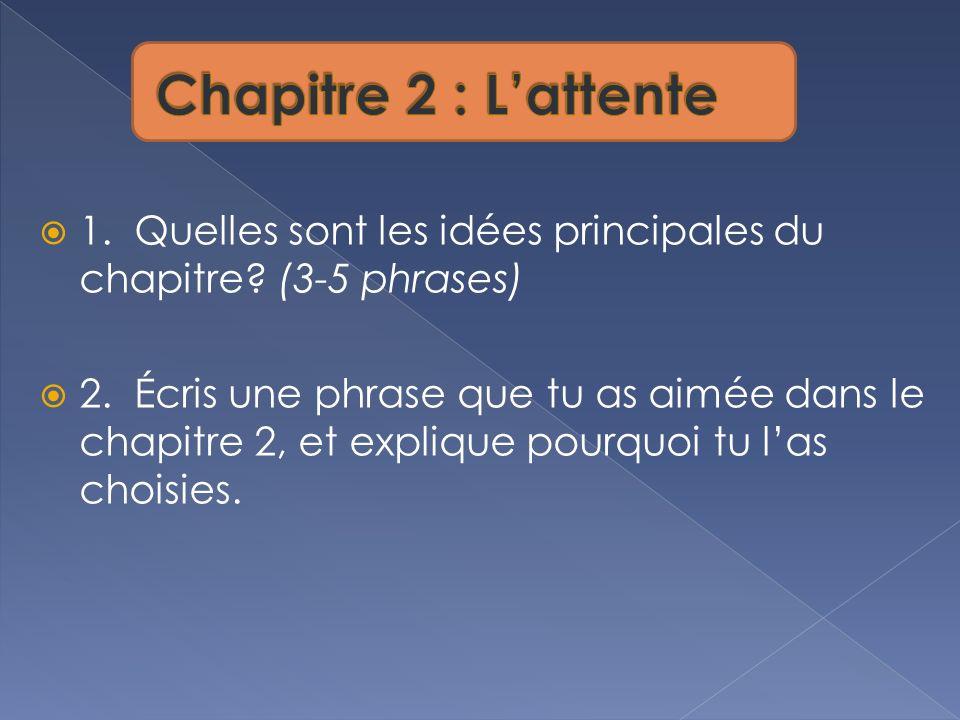 1. Quelles sont les idées principales du chapitre? (3-5 phrases) 2. Écris une phrase que tu as aimée dans le chapitre 2, et explique pourquoi tu las c