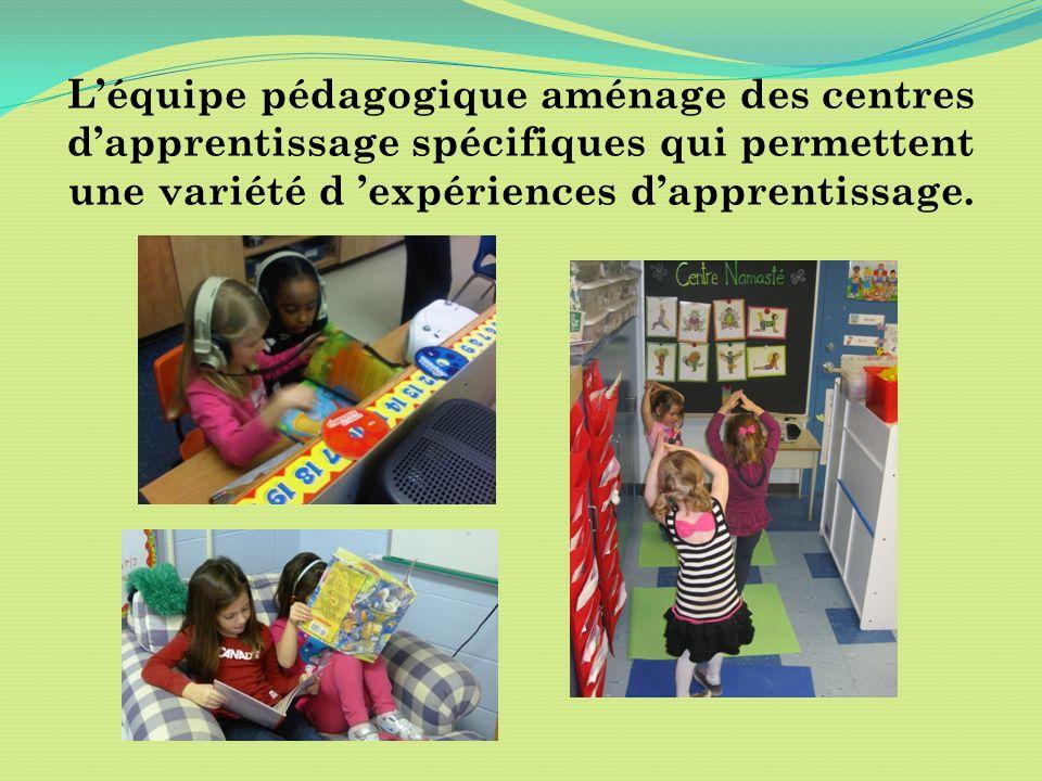 Léquipe pédagogique aménage des centres dapprentissage spécifiques qui permettent une variété d expériences dapprentissage.