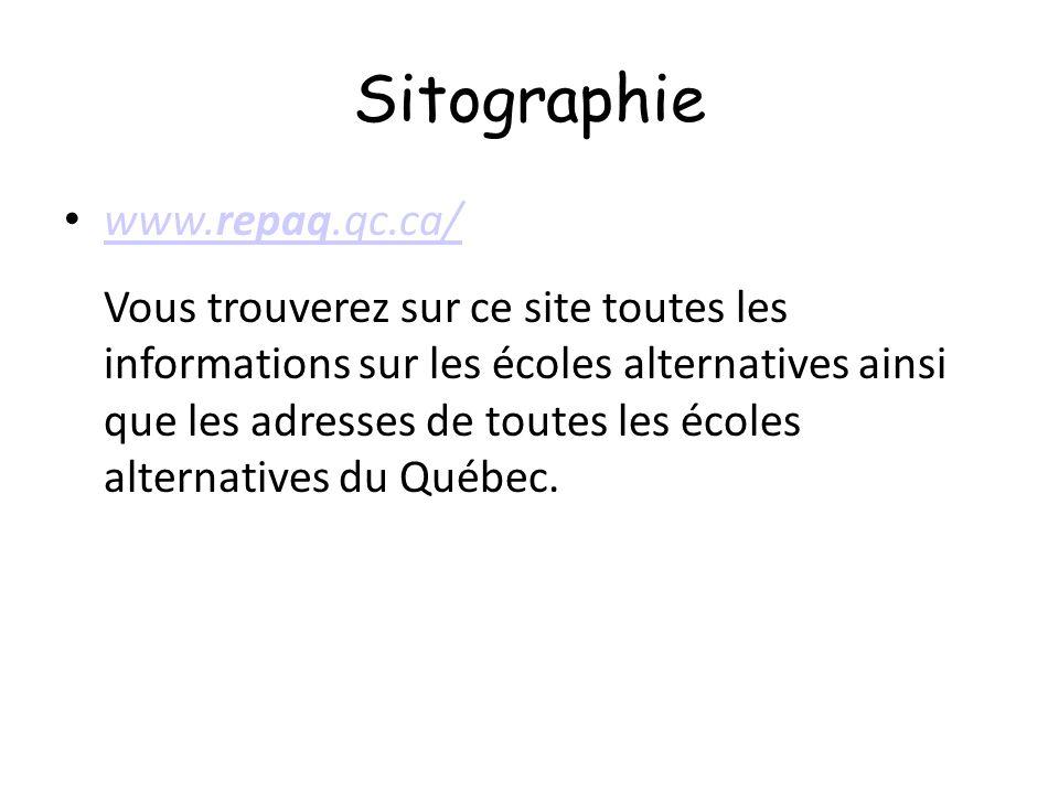Sitographie www.repaq.qc.ca/ www.repaq.qc.ca/ Vous trouverez sur ce site toutes les informations sur les écoles alternatives ainsi que les adresses de toutes les écoles alternatives du Québec.