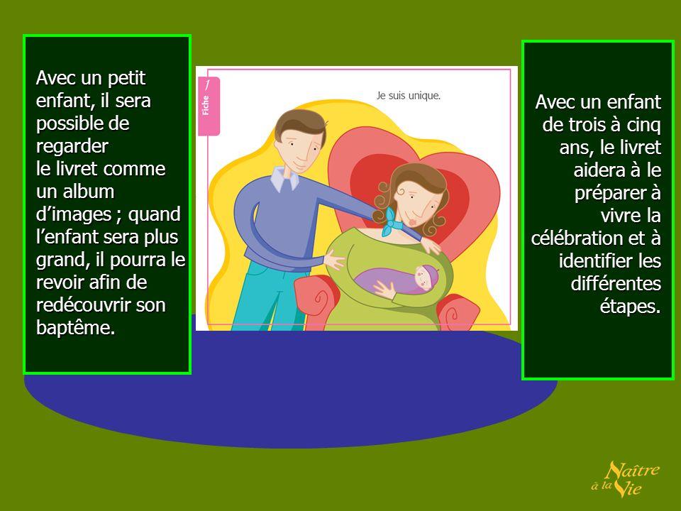 Avec un petit enfant, il sera possible de regarder le livret comme un album dimages ; quand lenfant sera plus grand, il pourra le revoir afin de redécouvrir son baptême.