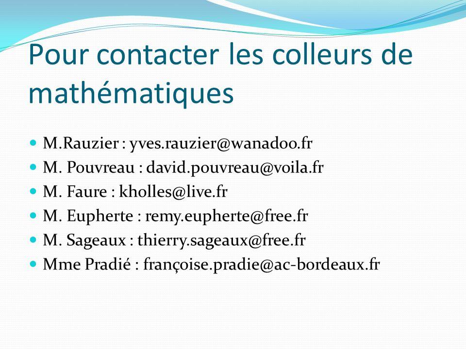 Pour contacter les colleurs de mathématiques M.Rauzier : yves.rauzier@wanadoo.fr M. Pouvreau : david.pouvreau@voila.fr M. Faure : kholles@live.fr M. E