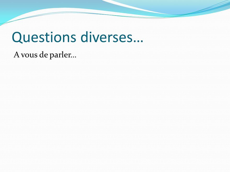 Questions diverses… A vous de parler…