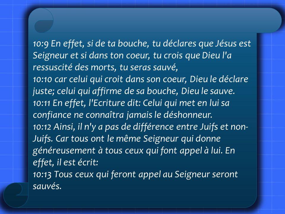 10:9 En effet, si de ta bouche, tu déclares que Jésus est Seigneur et si dans ton coeur, tu crois que Dieu l'a ressuscité des morts, tu seras sauvé, 1