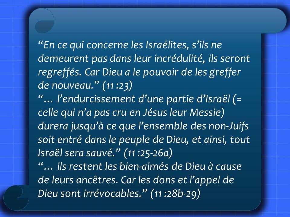 En ce qui concerne les Israélites, sils ne demeurent pas dans leur incrédulité, ils seront regreffés. Car Dieu a le pouvoir de les greffer de nouveau.
