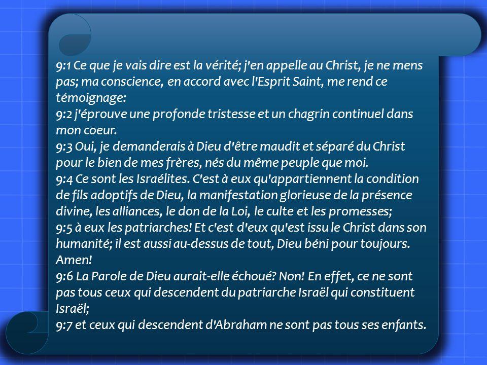 9:1 Ce que je vais dire est la vérité; j'en appelle au Christ, je ne mens pas; ma conscience, en accord avec l'Esprit Saint, me rend ce témoignage: 9:
