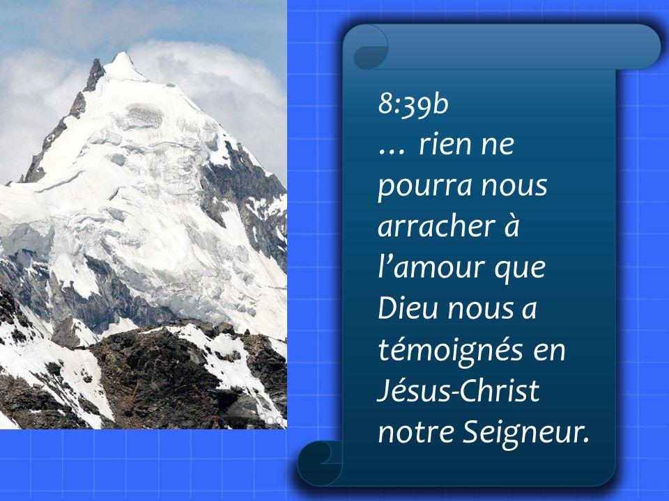 8:39b … rien ne pourra nous arracher à lamour que Dieu nous a témoignés en Jésus-Christ notre Seigneur.