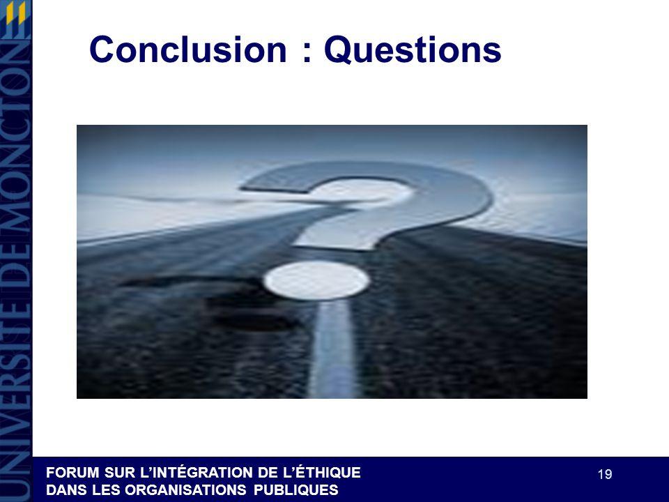 FORUM SUR LINTÉGRATION DE LÉTHIQUE DANS LES ORGANISATIONS PUBLIQUES 19 Conclusion : Questions