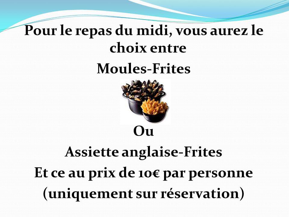Pour le repas du midi, vous aurez le choix entre Moules-Frites Ou Assiette anglaise-Frites Et ce au prix de 10 par personne (uniquement sur réservatio