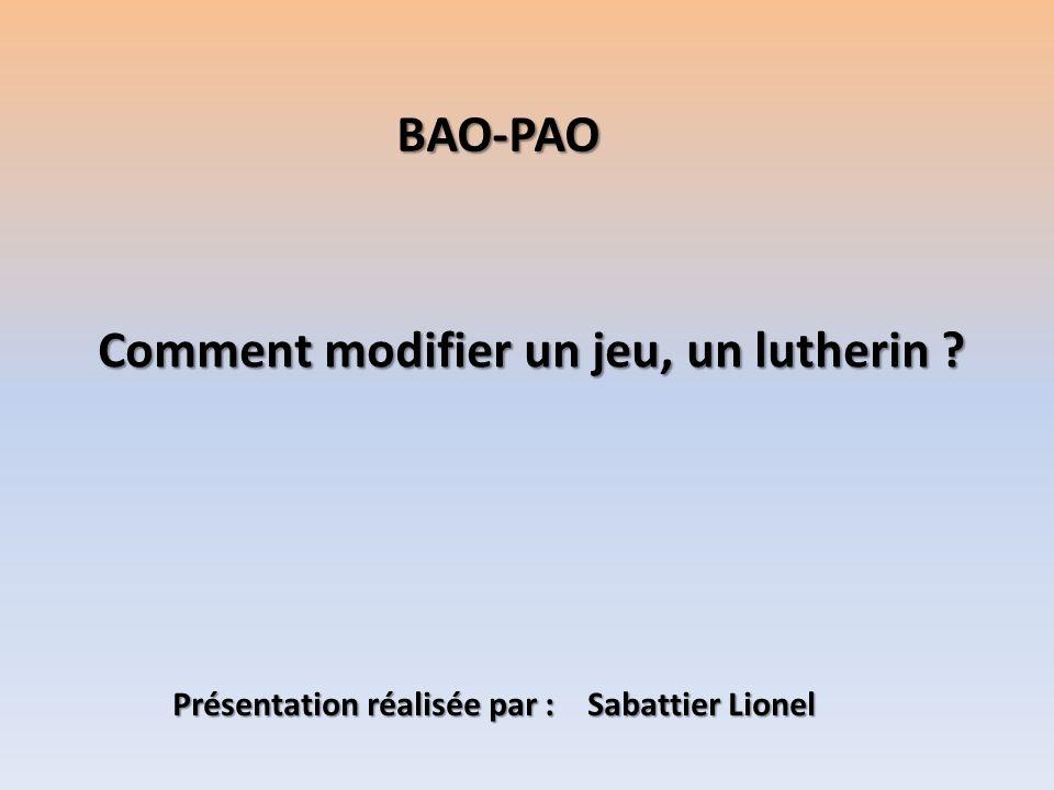 Comment modifier un jeu, un lutherin ? BAO-PAO Présentation réalisée par : Sabattier Lionel