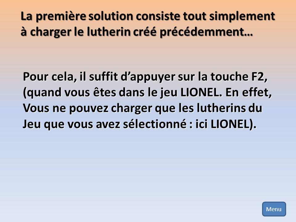 La première solution consiste tout simplement à charger le lutherin créé précédemment… Pour cela, il suffit dappuyer sur la touche F2, (quand vous ête