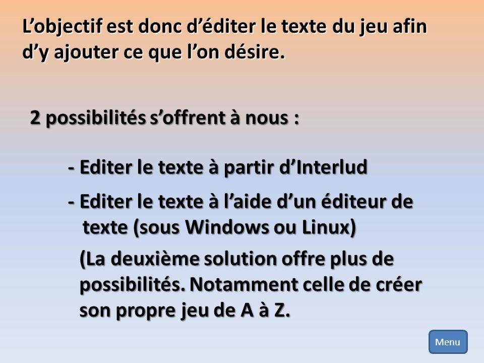 Lobjectif est donc déditer le texte du jeu afin dy ajouter ce que lon désire. 2 possibilités soffrent à nous : - Editer le texte à partir dInterlud -