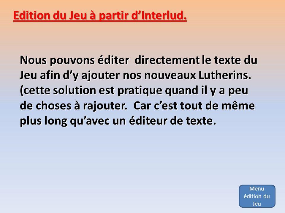 Edition du Jeu à partir dInterlud. Nous pouvons éditer directement le texte du Jeu afin dy ajouter nos nouveaux Lutherins. (cette solution est pratiqu