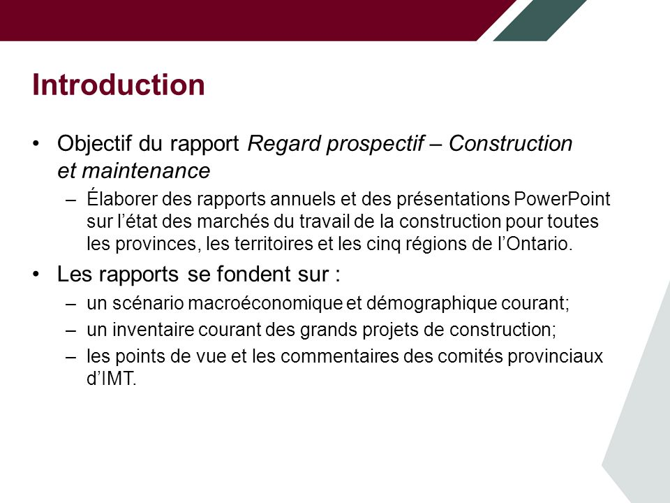 Introduction Objectif du rapport Regard prospectif – Construction et maintenance –Élaborer des rapports annuels et des présentations PowerPoint sur létat des marchés du travail de la construction pour toutes les provinces, les territoires et les cinq régions de lOntario.