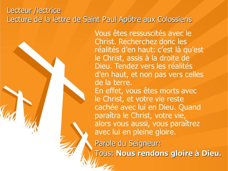 Lecteur /lectrice Lecture de la lettre de Saint Paul Apôtre aux Colossiens Parole du Seigneur: Tous: Nous rendons gloire à Dieu. Vous êtes ressuscités