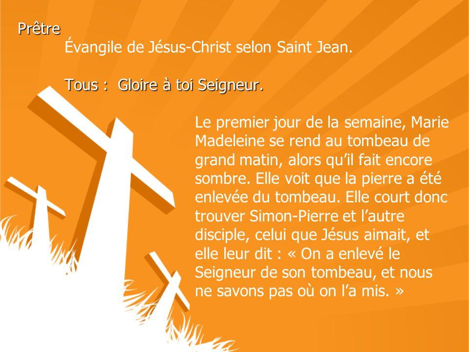 Prêtre Tous : Gloire à toi Seigneur. Prêtre Évangile de Jésus-Christ selon Saint Jean. Tous : Gloire à toi Seigneur. Le premier jour de la semaine, Ma