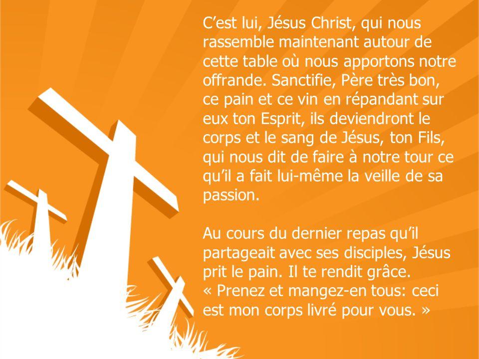 Cest lui, Jésus Christ, qui nous rassemble maintenant autour de cette table où nous apportons notre offrande. Sanctifie, Père très bon, ce pain et ce