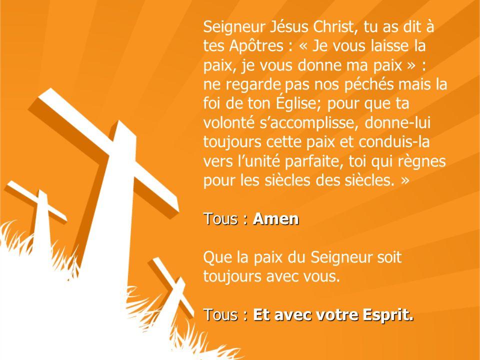 Seigneur Jésus Christ, tu as dit à tes Apôtres : « Je vous laisse la paix, je vous donne ma paix » : ne regarde pas nos péchés mais la foi de ton Égli
