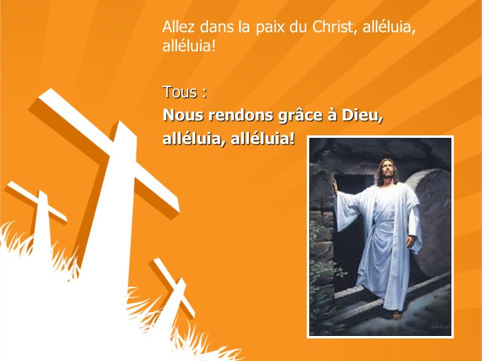 Allez dans la paix du Christ, alléluia, alléluia! Tous : Nous rendons grâce à Dieu, alléluia, alléluia!