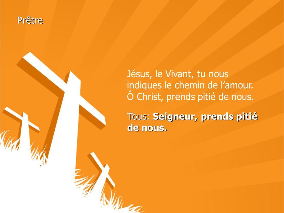 Prêtre Jésus, le Vivant, tu nous indiques le chemin de lamour. Ô Christ, prends pitié de nous. Tous: Seigneur, prends pitié de nous.