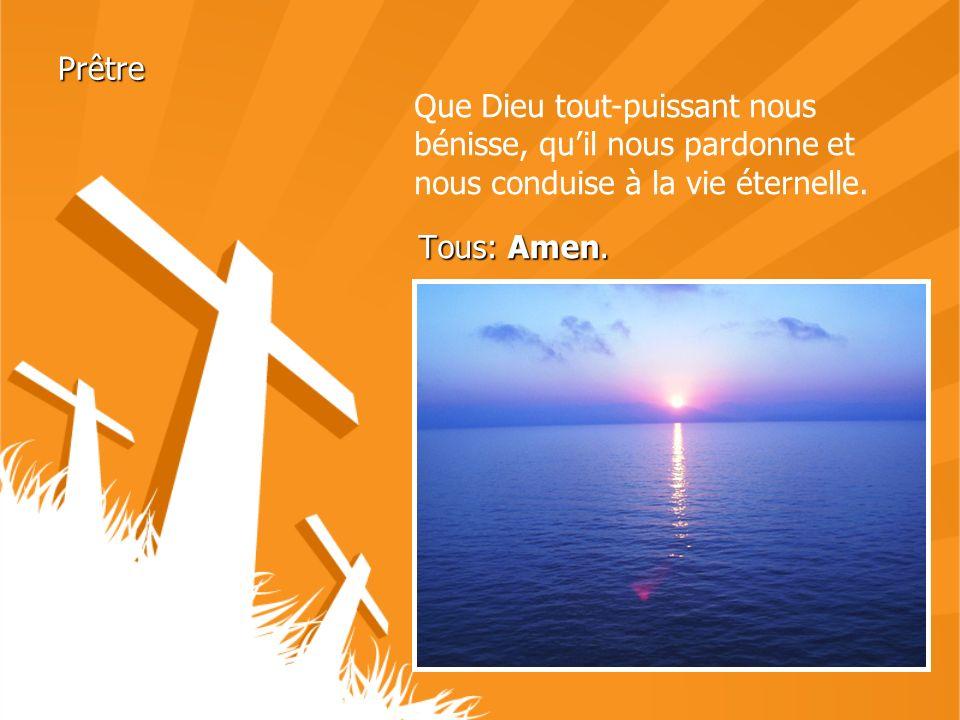 Tous: Amen. Prêtre Que Dieu tout-puissant nous bénisse, quil nous pardonne et nous conduise à la vie éternelle.