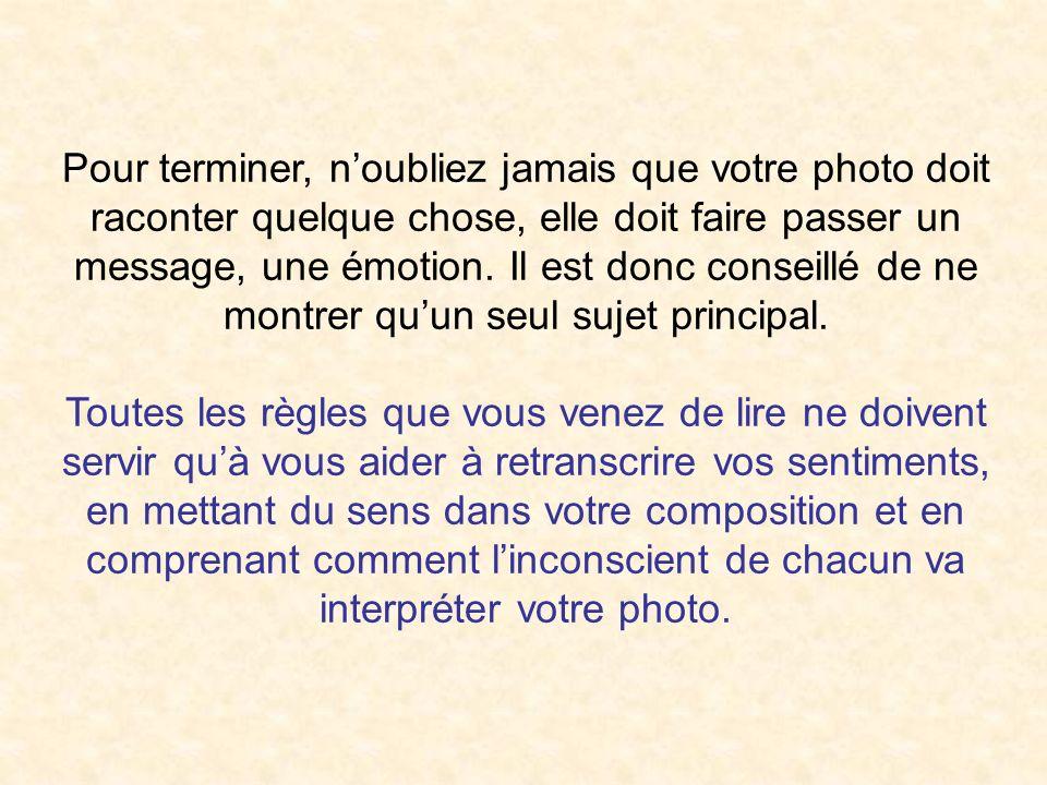 Pour terminer, noubliez jamais que votre photo doit raconter quelque chose, elle doit faire passer un message, une émotion. Il est donc conseillé de n