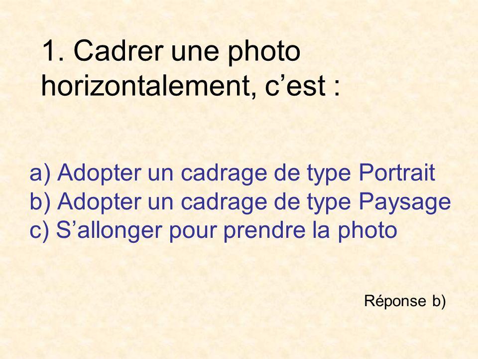 1. Cadrer une photo horizontalement, cest : a) Adopter un cadrage de type Portrait b) Adopter un cadrage de type Paysage c) Sallonger pour prendre la