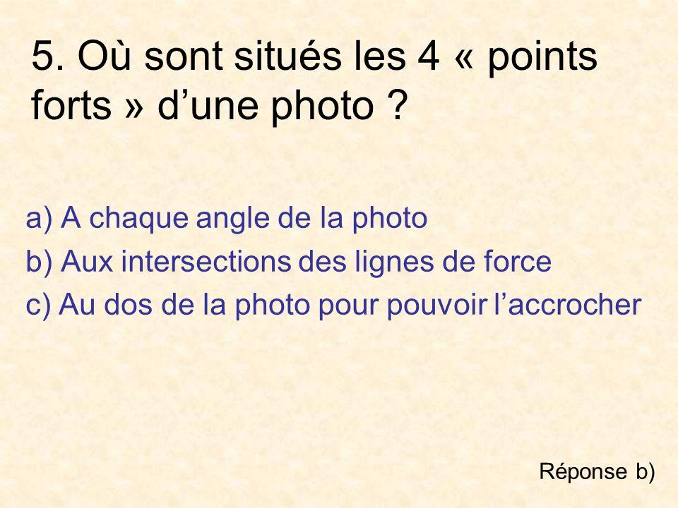 5. Où sont situés les 4 « points forts » dune photo ? a) A chaque angle de la photo b) Aux intersections des lignes de force c) Au dos de la photo pou