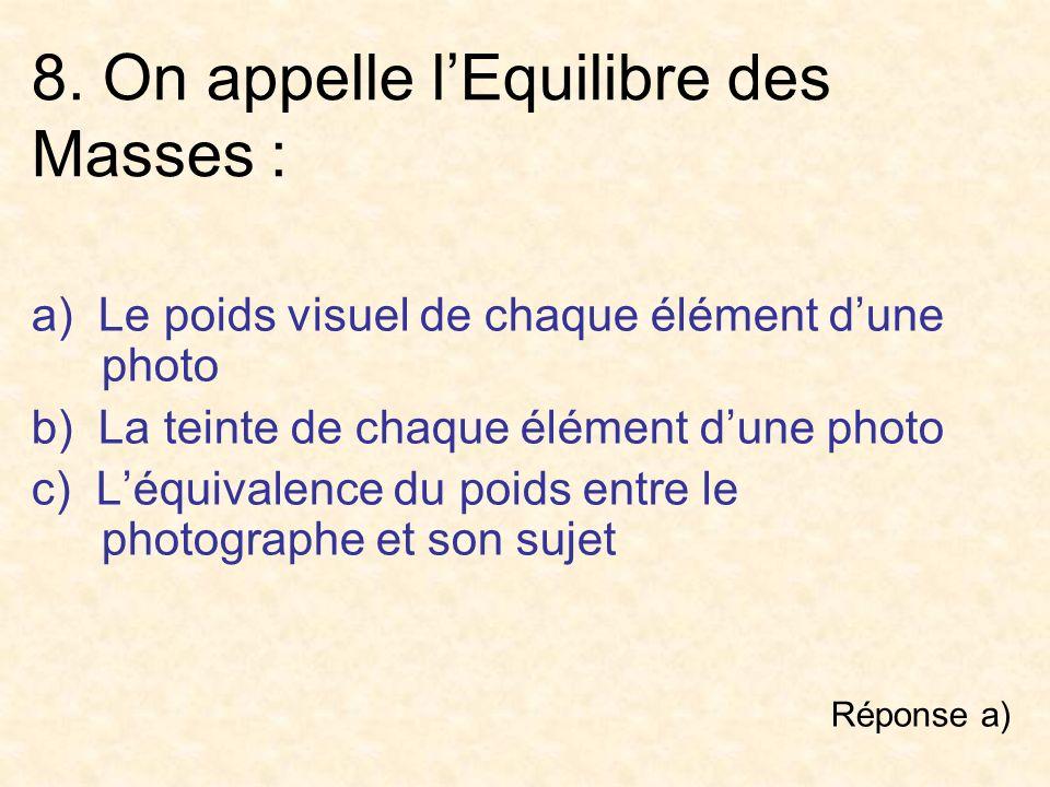 8. On appelle lEquilibre des Masses : a) Le poids visuel de chaque élément dune photo b) La teinte de chaque élément dune photo c) Léquivalence du poi
