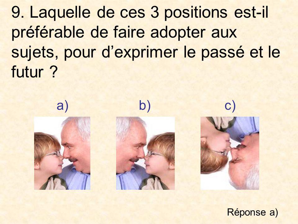 9. Laquelle de ces 3 positions est-il préférable de faire adopter aux sujets, pour dexprimer le passé et le futur ? a) b)c) Réponse a)