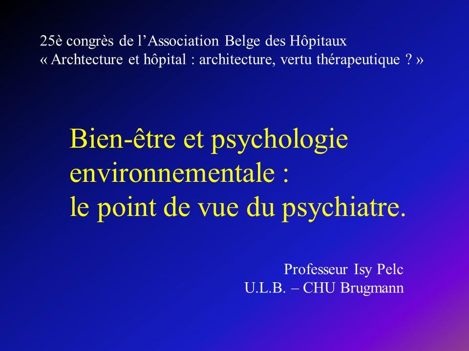 Bien-être et psychologie environnementale : le point de vue du psychiatre. 25è congrès de lAssociation Belge des Hôpitaux « Archtecture et hôpital : a