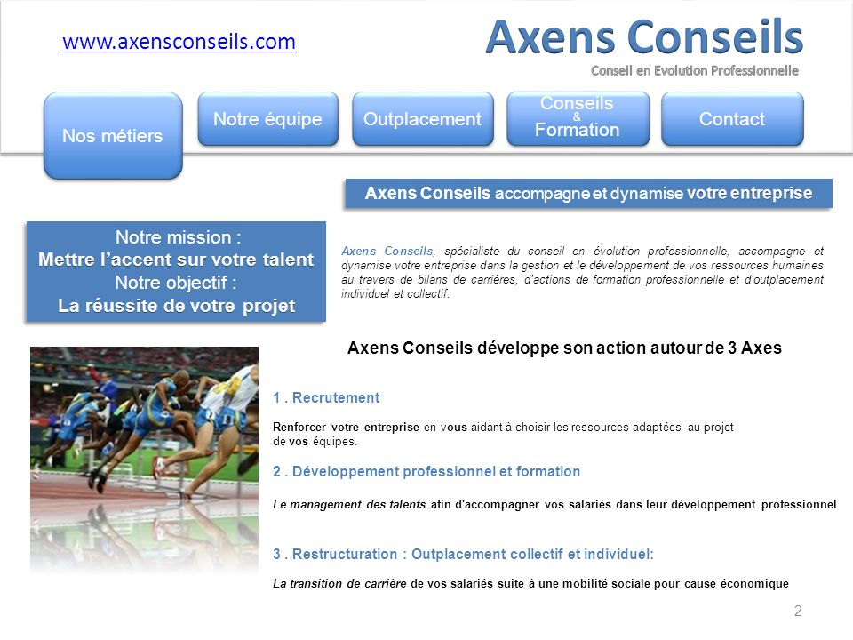 Axens Conseils, spécialiste du conseil en évolution professionnelle, accompagne et dynamise votre entreprise dans la gestion et le développement de vos ressources humaines au travers de bilans de carrières, d actions de formation professionnelle et d outplacement individuel et collectif.