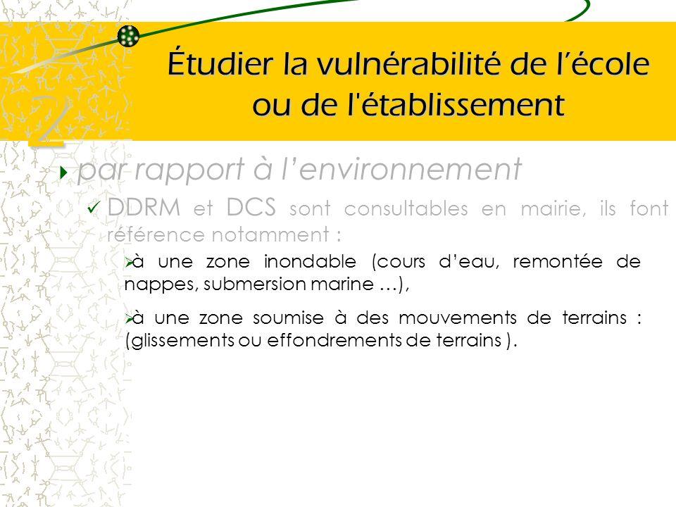 Étudier la vulnérabilité de lécole ou de l'établissement par rapport à lenvironnement DDRM et DCS sont consultables en mairie, ils font référence nota