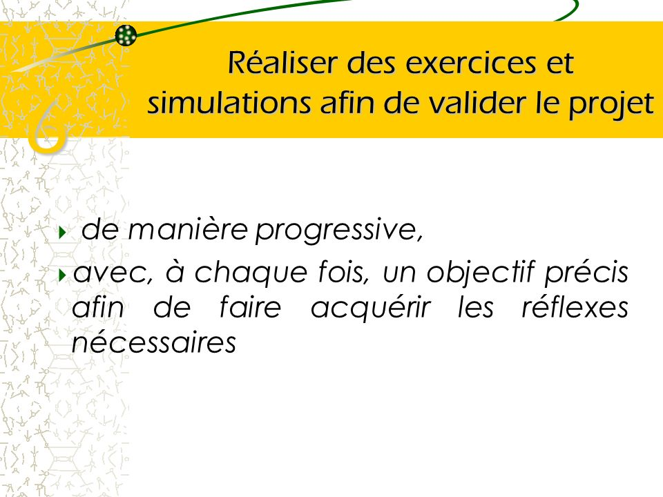 Réaliser des exercices et simulations afin de valider le projet de manière progressive, avec, à chaque fois, un objectif précis afin de faire acquérir