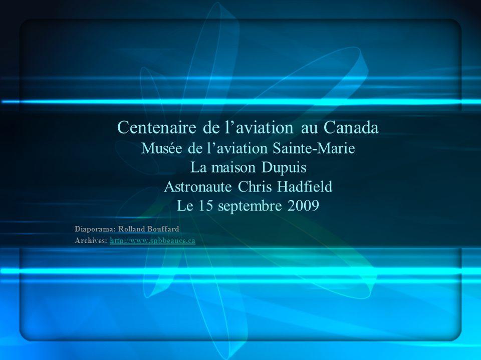 Centenaire de laviation au Canada Musée de laviation Sainte-Marie La maison Dupuis Astronaute Chris Hadfield Le 15 septembre 2009 Diaporama: Rolland Bouffard Archives: http://www.spbbeauce.cahttp://www.spbbeauce.ca