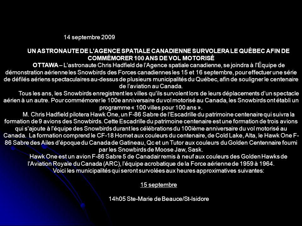 14 septembre 2009 UN ASTRONAUTE DE LAGENCE SPATIALE CANADIENNE SURVOLERA LE QUÉBEC AFIN DE COMMÉMORER 100 ANS DE VOL MOTORISÉ OTTAWA – Lastronaute Chris Hadfield de lAgence spatiale canadienne, se joindra à l Équipe de démonstration aérienne les Snowbirds des Forces canadiennes les 15 et 16 septembre, pour effectuer une série de défilés aériens spectaculaires au-dessus de plusieurs municipalités du Québec, afin de souligner le centenaire de laviation au Canada.