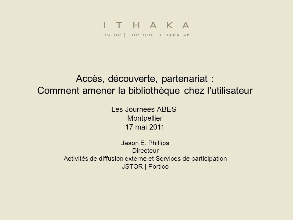 Accès, découverte, partenariat : Comment amener la bibliothèque chez l utilisateur Les Journées ABES Montpellier 17 mai 2011 Jason E.
