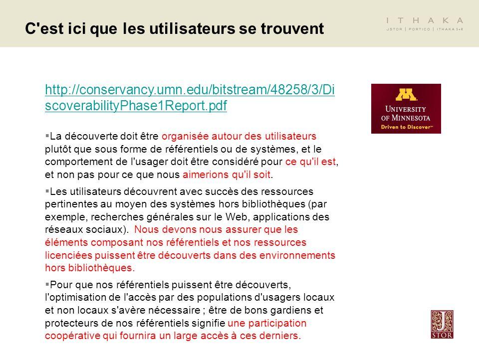 C est ici que les utilisateurs se trouvent http://conservancy.umn.edu/bitstream/48258/3/Di scoverabilityPhase1Report.pdf La découverte doit être organisée autour des utilisateurs plutôt que sous forme de référentiels ou de systèmes, et le comportement de l usager doit être considéré pour ce qu il est, et non pas pour ce que nous aimerions qu il soit.