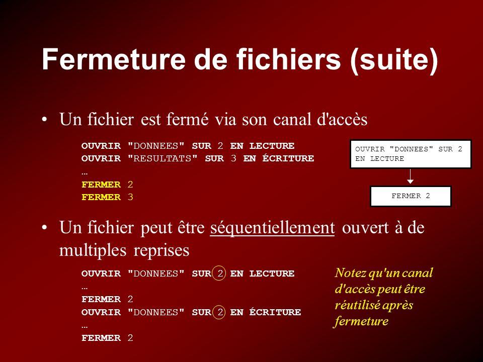 Fermeture de fichiers (suite) Un fichier est fermé via son canal d'accès Un fichier peut être séquentiellement ouvert à de multiples reprises OUVRIR