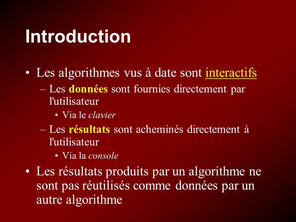 Introduction Les algorithmes vus à date sont interactifs –Les données sont fournies directement par l'utilisateur Via le clavier –Les résultats sont a