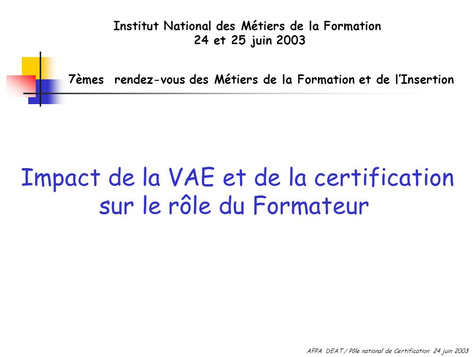 Impact de la VAE et de la certification sur le rôle du Formateur 7èmes rendez-vous des Métiers de la Formation et de lInsertion Institut National des Métiers de la Formation 24 et 25 juin 2003 AFPA DEAT / Pôle national de Certification 24 juin 2003