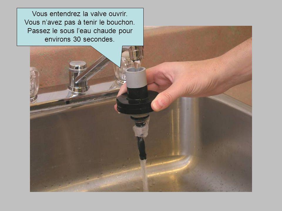 Vous entendrez la valve ouvrir. Vous navez pas à tenir le bouchon. Passez le sous leau chaude pour environs 30 secondes.