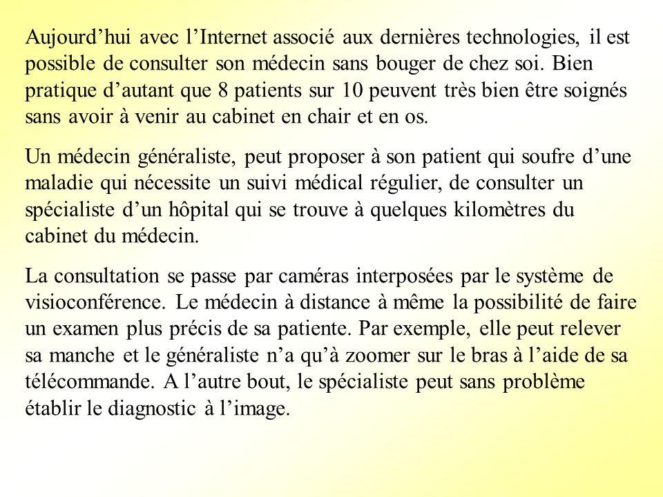 Aujourdhui avec lInternet associé aux dernières technologies, il est possible de consulter son médecin sans bouger de chez soi. Bien pratique dautant