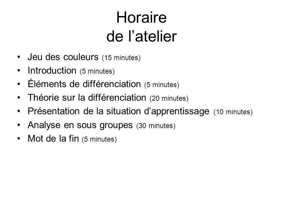 Horaire de latelier Jeu des couleurs (15 minutes) Introduction (5 minutes) Éléments de différenciation (5 minutes) Théorie sur la différenciation (20 minutes) Présentation de la situation dapprentissage (10 minutes) Analyse en sous groupes (30 minutes) Mot de la fin (5 minutes)