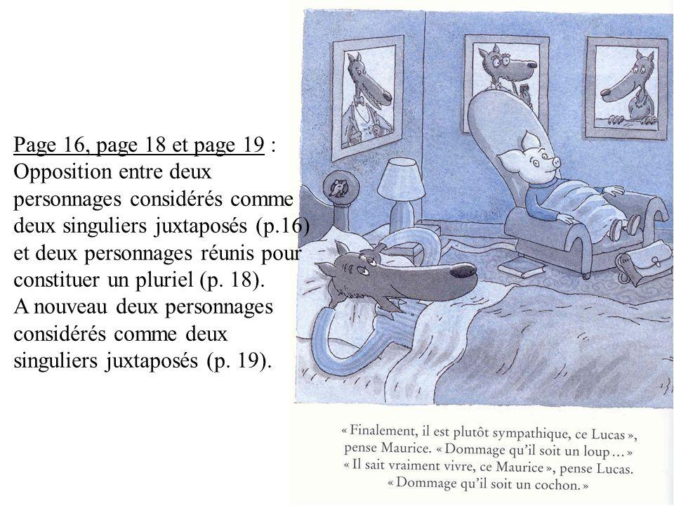 Page 16, page 18 et page 19 : Opposition entre deux personnages considérés comme deux singuliers juxtaposés (p.16) et deux personnages réunis pour constituer un pluriel (p.