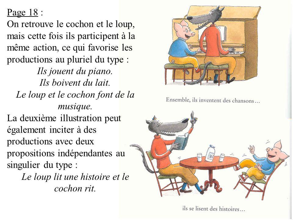 Page 18 : On retrouve le cochon et le loup, mais cette fois ils participent à la même action, ce qui favorise les productions au pluriel du type : Ils jouent du piano.