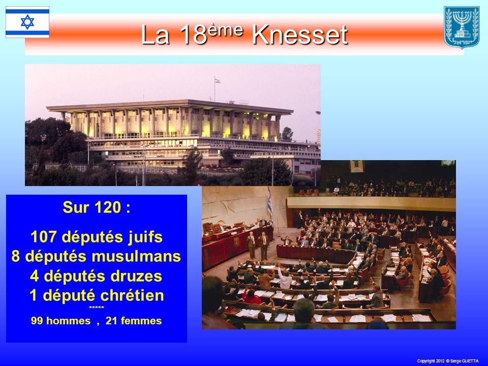 Copyright 2012 © Serge GUETTA La 18 ème Knesset Sur 120 : 107 députés juifs 8 députés musulmans 4 députés druzes 1 député chrétien ***** 99 hommes, 21 femmes