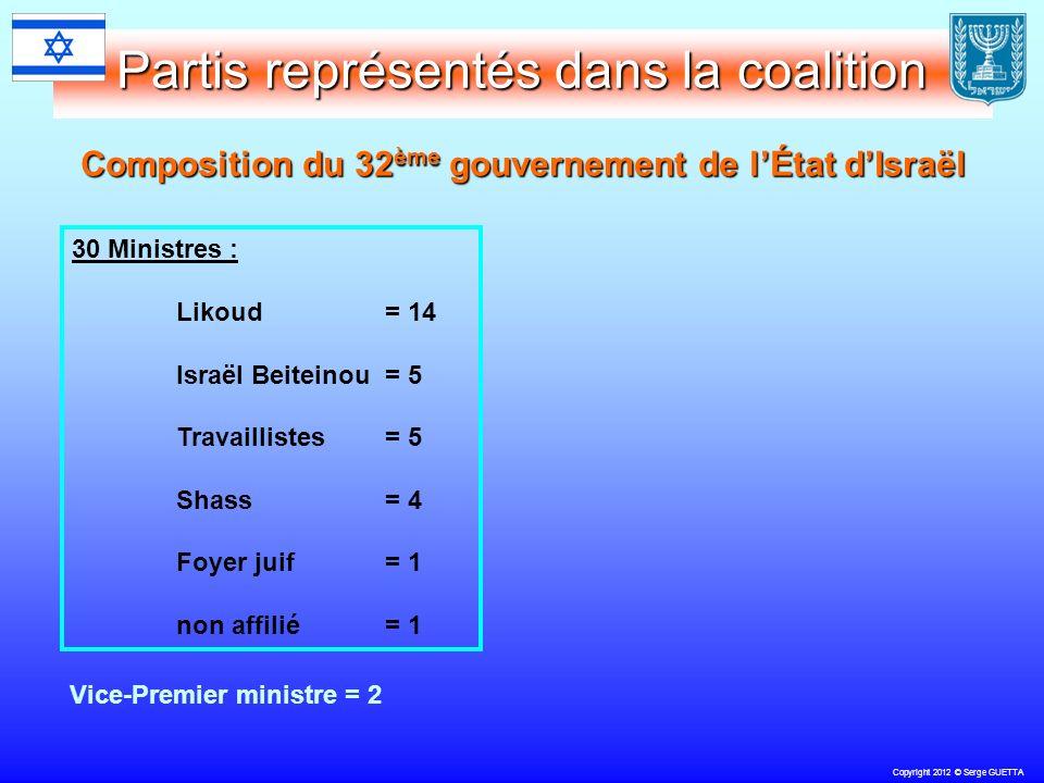 Copyright 2012 © Serge GUETTA Partis représentés dans la coalition Composition du 32 ème gouvernement de lÉtat dIsraël 30 Ministres : Likoud = 14 Israël Beiteinou = 5 Travaillistes= 5 Shass= 4 Foyer juif = 1 non affilié = 1 Vice-Premier ministre = 2